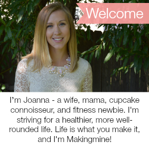I'm Joanna - a wife, mama, cupcake connoisseur, and fitness newbie. I'm striving for a healthier, more well-rounded life. Life is what you make it, and I'm Makingmine!